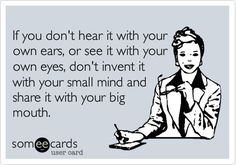 If you don't hear it with your own ears, or see it with your own eyes....