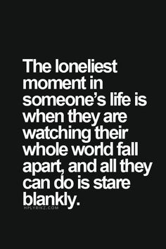 """Top 70 Broken Heart Quotes And Heartbroken Sayings - Page 2 of 7 """"The loneliest moment in someone's life is when they are watching their whole wold fall apart, and all they can do is stare blankly. Life Quotes Love, Mood Quotes, Im Sad Quotes, How Are You Quotes, Im Lost Quotes, Devil Quotes, Sad Sayings, Quotes Quotes, Reality Quotes"""