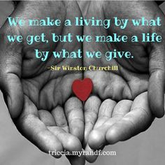 We make a living by what we get, but we make a life by what we give.  -Sir Winston Churchill  triccia.com #injoy #injoynow