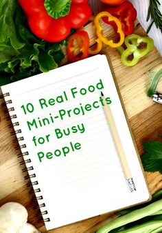 10 Real Food Mini-Projects for Busy People - simple steps you can take to add more real and whole foods to your life.  www.calmhealthysexy.com