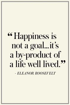 """Quotes On Happiness Eleanor Roosevelt: """"Happiness is not a goal.it's a by-product of a life well lived."""" The Best Quotes On Happiness - Eleanor Roosevelt: """"Happiness is not a goal.it's a by-product of a life well lived."""" The Best Quotes On Happiness - Best Inspirational Quotes, Inspiring Quotes About Life, Best Quotes, Motivational Quotes, Funny Quotes, True Quotes, Positive Quotes, Famous Quotes About Success, Sad Sayings"""