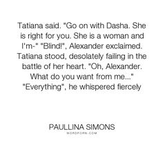 "Paullina Simons - ""Tatiana said. ""Go on with Dasha. She is right for you. She is a woman and I'm-"" ""Blind!"",..."". romance, the-bronze-horseman, love, tatiana-and-alexander"