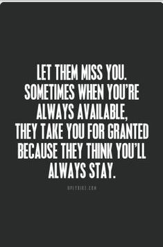 So true.. Let them miss you sometimes when your always available they take you for granted because they think you will always stay. http://www.UpliftingChicago.com