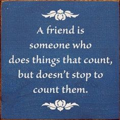 A good friend also knows how many mistakes you've made, but doesn't stop to count them.