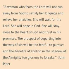 """A woman who fears the Lord will not run away from God to satisfy her longings and relieve her anxieties. She will wait for the Lord. She will hope in God. She will stay close to the heart of God and trust in His promises. The prospect of departing into the way of sin will be too fearful to pursue; and the benefits of abiding in the shadow of the Almighty too glorious to forsake."" ––John Piper"