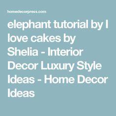 elephant tutorial by I love cakes by Shelia - Interior Decor Luxury Style Ideas - Home Decor Ideas