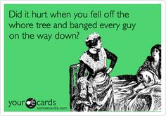 Did it hurt when you fell off the whore tree and banged every guy on the way down?
