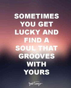"""""""Sometimes you get lucky and find a soul that grooves with yours."""" — Unknown"""