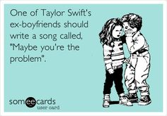 "YES!!!! Oh my gosh!  I about fell on the floor!  One of Taylor Swift's ex-boyfriends should write a song called, ""Maybe you're the problem..."""