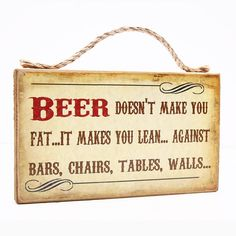 Beer Doesn't Make You Fat...It Makes You Lean.......Against Bars, Chairs, Tables, Walls....