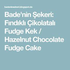 Bade'nin Şekeri: Fındıklı Çikolatalı Fudge Kek / Hazelnut Chocolate Fudge Cake