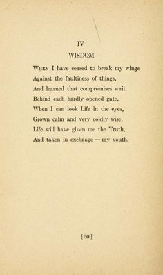 """""""When I hve ceased to break my wings Against the faultiness of things, And learned that compromises wait Behind each hardly opened gate, When I can look Life in the eyes, Grown calm and very coldly wise, Life will have given me the Truth, And taken in exchange - my youth."""" - Sara Teasdale"""