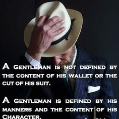Truth~DAM A Gentleman is not defined by the content of his wallet or the cut of his suit. A Gentleman is defined by his manners and the content of his Character. Great Quotes, Quotes To Live By, Me Quotes, Inspirational Quotes, Motivational, Sensible Quotes, Famous Quotes, Gentleman Rules, True Gentleman