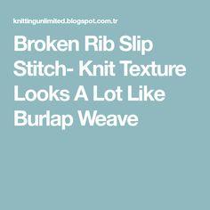 Broken Rib Slip Stitch- Knit Texture Looks A Lot Like Burlap Weave