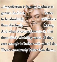 Imperfection is beauty. Madness is genius.