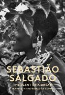 Sebastião Salgado : the scent of a dream : travels in the world of coffee / editing, concept, and design by Lélia Wanick Salgado ; English translation by Ruth Taylor