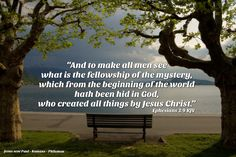 """""""And to make all men see what is the fellowship of the mystery, which from the beginning of the world hath been hid in God, who created all things by Jesus Christ:"""" Ephesians 3:9 KJV  """"To whom God would make known what is the riches of the glory of this mystery among the Gentiles; which is Christ in you, the hope of glory: Whom we preach, warning every man, and teaching every man in all wisdom; that we may present every man perfect in Christ Jesus:"""" Col 1:27-28 KJV"""