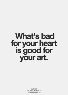 """What's bad for your heart is good for your art."" #artisticquotes 