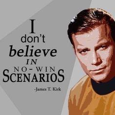 """""""I don't believe in """"No win"""" scenarios!"""" -Capt. James T. Kirk (William Shatner), Star Trek"""