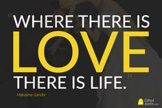 """Where there is love there is life."" Mahatma Gandhi"