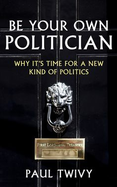 Be Your Own Politician: Why it's Time for a New Kind of Politics by Paul Twivy