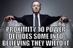 House of Cards - an insight into life, politics, sex & power. This is one of the best quotes, and so true...