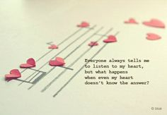 Everyone always tells me to listen to my heart, but what happens when even my heart doesn't know the answer.