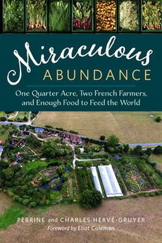 Perrine and Charles Hervé-Gruyer. Miraculous Abundance: One quarter acre, two French farmers, and enough food to feed the world. Foreword by Eliot Coleman. Chelsea Green, 2016. This book, more a…