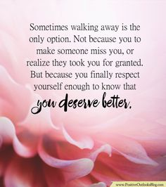 Sometimes walking away is the only option. Not because you to make someone miss you, or realize they took you for granted. But because you finally respect yourself enough to know that you deserve b…