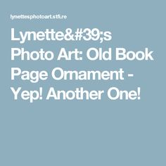Lynette's Photo Art: Old Book Page Ornament - Yep!  Another One!