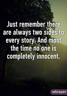 Just remember there are always two sides to every story. And most the time no one is completely innocent.