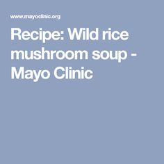 Recipe: Wild rice mushroom soup - Mayo Clinic