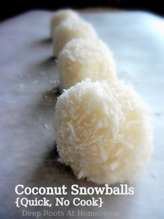 Raw Coconut Snowballs 1 cup shredded coconut, unsweetened 1/4 cup pure maple syrup (or use honey 2 tbsp virgin coconut oil 1/2- 3/4 tsp pure vanilla extract 1/8 tsp sea salt Add cocoa powder to make these extra yummy!