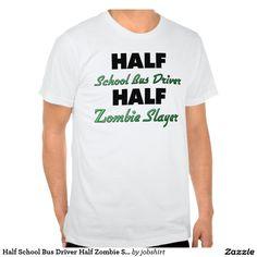 Half School Bus Driver Half Zombie Slayer Shirts