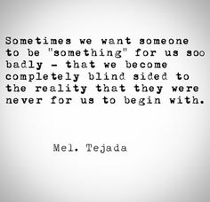 """Sometimes we want someone to be """"something"""" for us soo badly, that we become completly blind sided to the reality that they were never for us to begin with."""