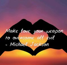 Make love your weapon to overcome all evil - Michael Jackson. ✨