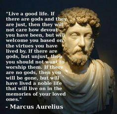 Live a good life...Marcus Aurelius