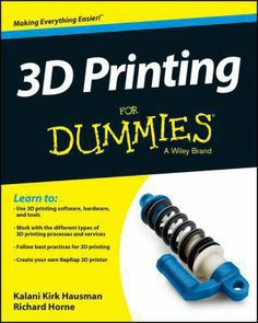 """""""3D printing for dummies / Learn to: Use 3D printing software, hardware, and tools. Work with the different types of 3D printing processes and services. Follow best practices in 3D printing. Create your own RepRap 3D printer."""" by Kalani Kirk Hausman & Richard Horne"""