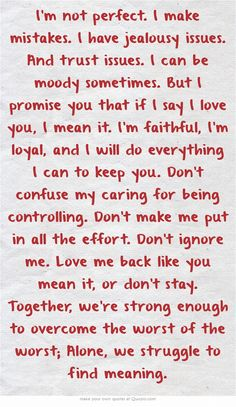 I& not perfect. I make mistakes. I have jealousy issues. And trust issues. But I promise you that if I say I love you, I mean it. Don& confuse my caring for. I Make Mistakes Quotes, I Trust You Quotes, Trust Yourself Quotes, Trust Issues Quotes, Mistake Quotes, I Love You Quotes, Me Quotes, I Dont Trust You, You Dont Love Me