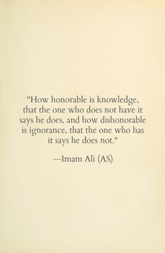 How honorable is knowledge, that the one who does not have it says he does, and how dishonorable is ignorance, that the one who has it says he does not. -Hazrat Ali (AS)