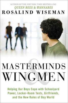 Masterminds And  Wingmen: Helping Our Boys Cope With Schoolyard Power, Locker-Room Tests,  Girlfriends And The New Rules Of Boy World
