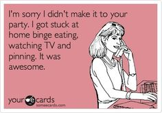 I'm sorry I didn't make it to your party. I got stuck at home binge eating, watching TV and pinning. It was awesome.