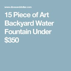 15 Piece of Art Backyard Water Fountain Under $350