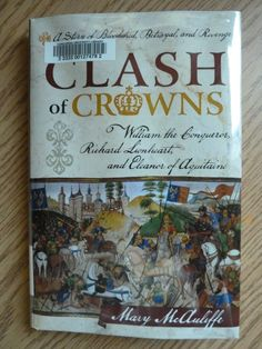 Clash of crowns : William the Conqueror, Richard Lionheart, and Eleanor of Aquitaine : a story of bloodshed, betrayal, and revenge by Mary Sperling McAuliffe