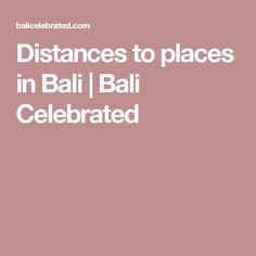 Distances to places in Bali | Bali Celebrated