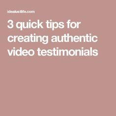3 quick tips for creating authentic video testimonials