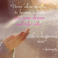 """Never allow waiting to become a habit. Live your dreams and take risks. LIfe is happening now."" -- Unknown"