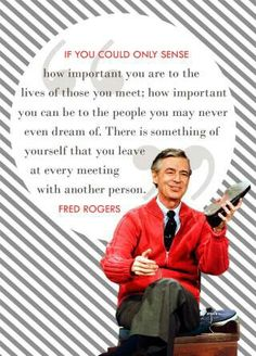 One of my favorite Mr. Rogers quotes.  I remember some awesome and not so awesome things my teachers did when I was little and now I tell my kids.  If they all knew...