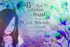 Behold, God is my salvation; I will trust; and not be afraid; for the Lord Jehovah is my strength and my song; He also has become my salvation.  2 Nephi 22:2