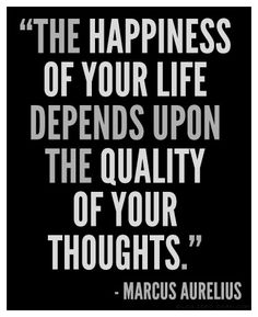 """The happiness of your life depends upon the quality of your thoughts."" ~ Marcus Aurelius"